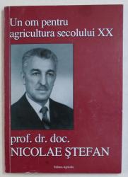 UN OM PENTRU AGRICULTURA SECOLULUI XX  , PROF . DR. DOC.  NICOLAE STEFAN , 2008 , DEDICATIE*