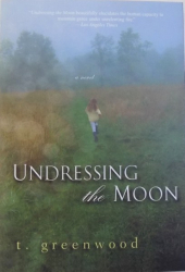 UNDRESSING THE MOON  - A NOVEL by T. GREENWOOD