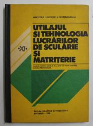 UTILAJUL SI TEHNOLOGIA LUCRARILOR DE SCULARIE SI MATRITERIE - MANUAL PENTRU CLASA A XI -  A , LICEE CU PROFIL MECANIC SI SCOLI PROFESIONALE de NICOLAE TUDORACHE ...ION MORARU , 1988