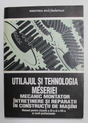 UTILAJUL SI TEHNOLOGIA MESERIEI MECANIC MONTATOR INTRETINERE SI REPARATII IN CONSTRUCTII DE MASINI , MANULA CLS. XI . XII de ION GHEORGHE ...GABRIEL RANTZ , 1994