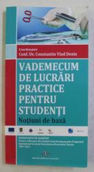 VADEMECUM DE LUCRARI PRACTICE PENTRU STUDENTI  - NOTIUNI DE BAZA , coordonator CONF. DR. CONSTANTIN VLAD DENIS , 2015