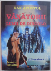 VANATORII LUMII DE DINCOLO - POVESTIRI FANTASTICE de DAN APOSTOL , 2014
