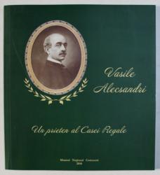 VASILE ALECSANDRI - UN PRIETEN AL CASEI REGALE - 120 DE ANI DE LA MOARTE , CATALOG DE EXPOZITIE , coordonare ADINA RENTEA , 2010