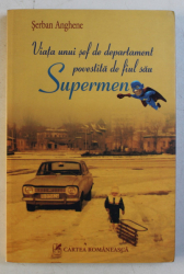 VIATA UNUI SEF DE DEPARTAMENT POVESTITA DE FIUL SAU SUPERMEN de SERBAN ANGHENE , 2009