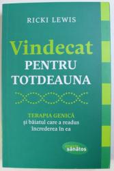 VINDECAT PENTRU TOTDEAUNA  - TERAPIA GENICA SI BAIATUL CARE A READUS INCREDEREA IN EA de RICKI LEWIS , 2015