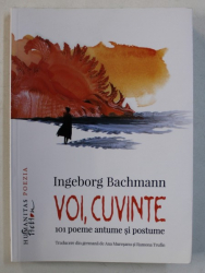 VOI , CUVINTE - 101 POEME ANTUME SI POSTUME de INGEBORG BACHMANN , 2017