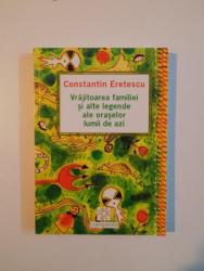 VRAJITOAREA FAMILIEI SI ALTE LEGENDE ALE ORASELOR LUMII DE AZI de CONSTANTIN ERETESCU , 2003