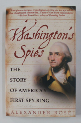 WASHINGTON ' S SPIES , THE STORY OF AMERICA ' S FIRST SPY RING by ALEXANDER ROSE , 2007