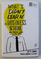 WHAT I DIDN ' T IN BUSINESS SCHOOL , HOW STRATEGY WORKS IN THE REAL WORLD by JAY B. BARNEY and TRISH GORMAN CLIFFORD , 2010
