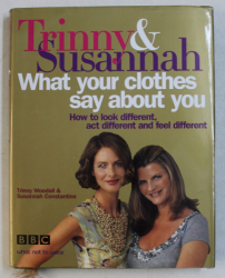 WHAT YOUR CLOTHES SAY ABOUT YOU by TRINNY WOODALL and SUSANNAH CONSTANTINE , 2005
