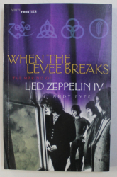 WHEN THE LEVEE BREAKS , THE MAKING OF LED ZEPPELIN IV by ANDY FYFE , 2003