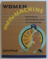 WOMEN AND THE MACHINE , REPRESENTATIONS FROM THE SPINNING WHEEL TO THE ELECTRONIC AGE by JULIE WOSK , 2001