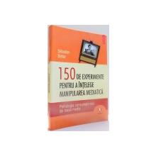 150 DE EXPERIMENTE PENTRU A INTELEGE MANIPULAREA MEDIATICA de SEBASTIEN BOHLER , 2009