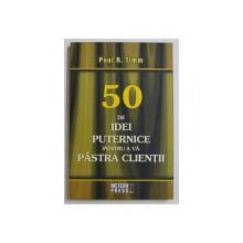 50 DE IDEI PUTERNICE PENTRU A VA PASTRA CLIENTII de PAUL R. TIMM , 2008