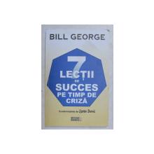 7 LECTII DE SUCCES PE TIMP DE CRIZA de BILL GEORGE , 2010