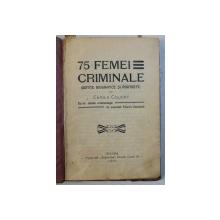 75 FEMEI CRIMINALE ( NOTITE BIOGRAFICE SI PORTRETE ) de CAMILA COLIGNY , CU UN STUDIU CRIMINOLOGIC de AVOCATUL TIBERIU CONSTANT , 1911
