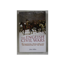 A BRIEF HISTORY OF THE ENGLISH CIVIL WARS  - ROUNDHEADS , CAVALIERS AND THE EXECUTION OF THE KING by JOHN MILLER , 2009