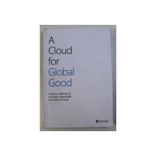 A CLOUD FOR GLOBAL GOOD - A POLICY ROADMAP FOR A TRUSTED , RESPONSIBLE , AND INCLUSIVE CLOUD