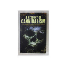 A HISTORY OF CANNIBALISM FROM ANCIENT CULTURES TO SURVIVAL STORIES AND MODERN PSYCHOPATHS by NATHAN CONSTANTINE , 2018