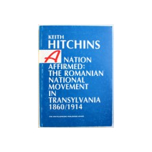 A NATION AFFIRMED : THE ROMANIAN NATIONAL MOVEMENT IN TRANSYLVANIA  1860 / 1914  by KEITH HITCHINS , 1999