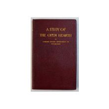 A STUDY OF THE OPEN HEARTH  - AN ELEMENTARY TREATISE ON THE OPEN HEARTH FURNACE AND THE MANUFACTURE OF OPEN HEARTH STELL , 1912