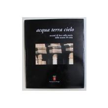 ACQUA , TERRA , CIELO - ACCENTI DI LUCE SULLA STORIA DELLE NOSTRE 59 CITTA di LINO CASCIOLI e MAURIZIO TERZETTI , 2007