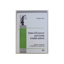 ACTIUNEA CIVILA IN PROCESUL PENAL EXERCITATA DE UNITATILE SPITALICESTI - GHID DE RECUPERARE A CHELTUIELILOR  DE SPITALIZARE de GEORGE COCA , 2012