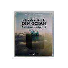 ACVARIUL DIN OCEAN  - MINDFULNESS CA STIL DE VIATA de DANIELA ANDREESCU , 2015