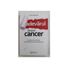 ADEVARUL DESPRE CANCER - ISTORIA CANCERULUI , TRATAMENTUL SI PREVENTIA SA de TY M. BOLLINGER , 2017