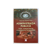 ADMINISTRATIA PUBLICA  - FORTA , INDEPENDENTA SI AUTONOMIA TRANSFORMARII de RADU DAN SEPTIMIU POPA , 2012
