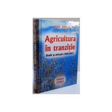 AGRICULTURA IN TRANZITIE , STUDII SI ARTICOLE ( 1998 - 2001 ) de MIHAI BERCA , 2001