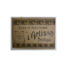 ALBUM ILLUSTRE DE L 'ARTISAN PRATIQUE , CATALOG DE PREZENTARE A PRODUSLEOR MAGAZINULUI , OCTOMBRIE 1912