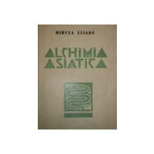 ALCHIMIA ASIATICA, ALCHIMIA CHINEZA SI INDIANA  de MIRCEA ELIADE, 1935