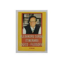 ALEXANDRU SURDU - ITINERARII LOGICO - FILOSOFICE , volum ingrijit de MARIUS DOBRE si DRAGOS POPESCU , 2003