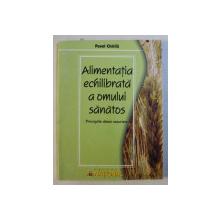 ALIMENTATIA ECHILIBRATA A OMULUI SANATOS - PRINCIPIILE DIETEI NATURISTE de PAVEL CHIRILA , 2004
