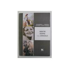 AMINTIRI DESPRE I.L. CARAGIALE - EVOCARI , INTERVIURI , SCRISORI de ALEXANDRINA I.L. CARAGIALE si ECATERINA LOGADI - CARAGIALE , 2012