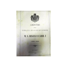 Amintiri despre jubileul de 40 de ani de domnie M.S.Regelui Carol I ,BUC. 1906