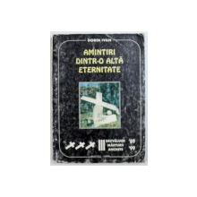 AMINTIRI DINTR- O ALTA ETERNITATE - DEZVALUIRI , MARTURII , ANCHETE ' 89 - '99 de DORIN IVAN , 1999