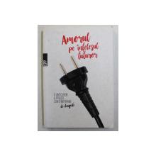 AMORUL PE INTELESUL TUTUROR , O ANTOLOGIE A PROZEI CONTEMPORANE DE DRAGOSTE de STEFAN CARAMAN , 2018