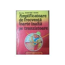 AMPLIFICATOARE DE FRECVENTA FOARTE INALTA PE TRANZISTOARE de DUMITRU COJOC , 1994