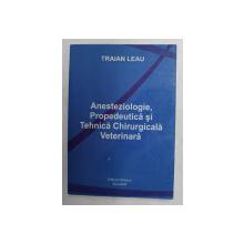 ANESTEZIOLOGIE , PROPEDEUTICA SI TEHNICA CHIRURGICALA VETERINARA de TRAIAN LEAU , 2004