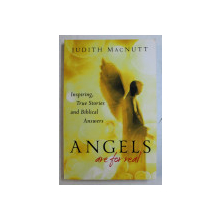 ANGELS ARE FOR REAL , INSPIRING , TRUE STORIES AND BIBLICAL ANSWERS by JUDITH MACNUTT , 2012