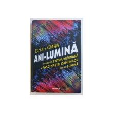 ANI - LUMINA - POVESTEA EXTRAORDINARA A FASCINATIEI OAMENILOR PENTRU LUMINA de BRIAN CLEGG , 2018