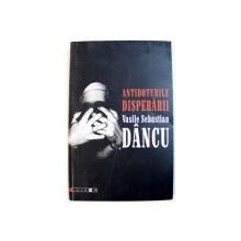 ANTIDOTURILE DISPERARII de VASILE SEBASTIAN DANCU , DEDICATIE*