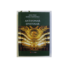 ANTIFONAR EPISTOLAR ED. a - II - a REVAZUTA SI ADAUGITA de ION PISO , DORU POPOVICI , 2017 DEDICATIE*