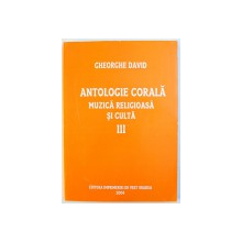 ANTOLOGIE CORALA  - MUZICA RELIGIOASA  SI CULTA , VOLUMUL III de GHEORGHE DAVID , 2004