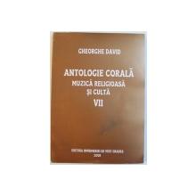 ANTOLOGIE CORALA  - MUZICA RELIGIOASA  SI CULTA , VOLUMUL VII  de GHEORGHE DAVID , 2009