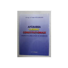 APARAREA ORDINII CONSTITUTIONALE , PERSPECTIVA UNUI OFITER DE INFORMATII de VASILE MALUREANU , 2016