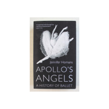 APOLLO ' S ANGELS , A HISTORY OF BALLET  by JENNIFER HOMANS