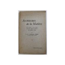 ARCHITECTURE DE LA MATERIE  - DE L 'ATOME A L ' ETRE VIVANT , DE L ' ETRE VIVANT AUX ETOILES , DES ETOLIES A DIEU par CONSTANTIN DOLJAN , 1928 , DEDICATIE*